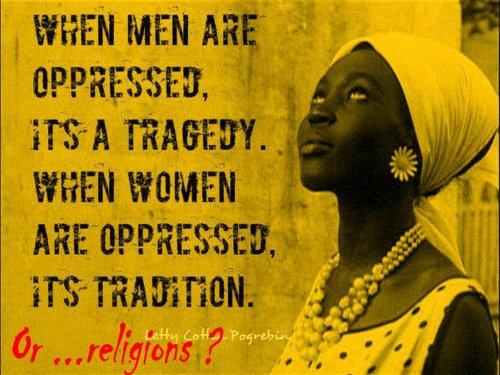 Quand les hommes sont opprimés, il s'agit d'une tragédie, quand les femmes sont opprimées, c'est une
